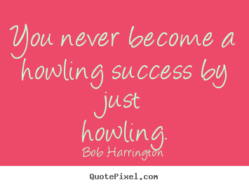 Quote about success - You never become a howling success by just howling.