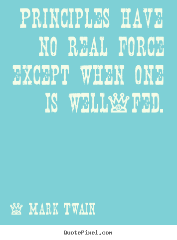 Mark Twain photo quote - Principles have no real force except when one is well-fed. - Success quote