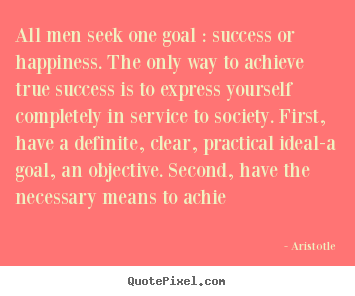 Quotes about success - All men seek one goal : success or happiness. the only..