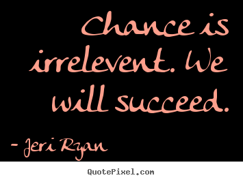Jeri Ryan picture quotes - Chance is irrelevent. we will succeed. - Success quote