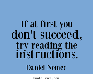 Quotes about success - If at first you don't succeed, try reading the instructions.