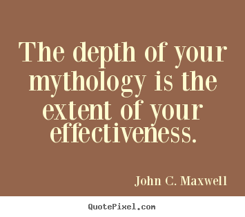 John C. Maxwell picture quotes - The depth of your mythology is the extent of your effectiveness. - Success quote