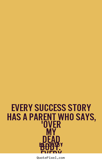 Create picture quote about success - Every success story has a parent who says, 'over..