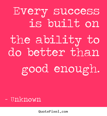 Unknown picture quote - Every success is built on the ability to do better than good.. - Success quotes
