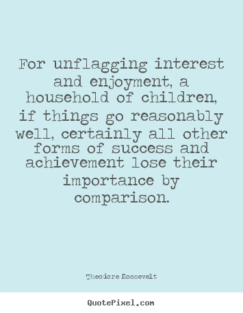 For unflagging interest and enjoyment, a.. Theodore Roosevelt top success quotes