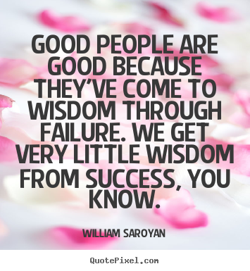 Quotes about success - Good people are good because they've come to wisdom..