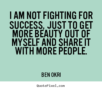 I am not fighting for success, just to get more beauty out of myself.. Ben Okri  success quotes