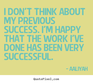 I don't think about my previous success. i'm happy that the.. Aaliyah best success quotes