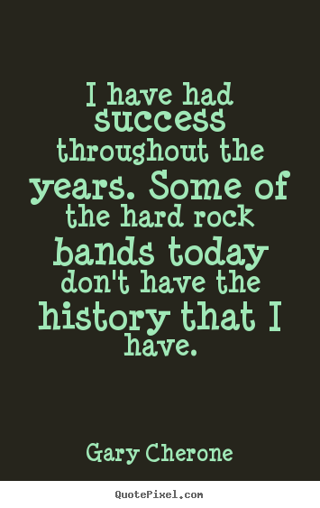 Gary Cherone picture quotes - I have had success throughout the years. some of the.. - Success quotes