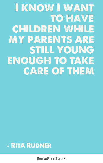 Rita Rudner image quote - I know i want to have children while my parents are.. - Success quotes