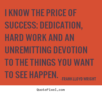 Success quotes - I know the price of success: dedication, hard work..