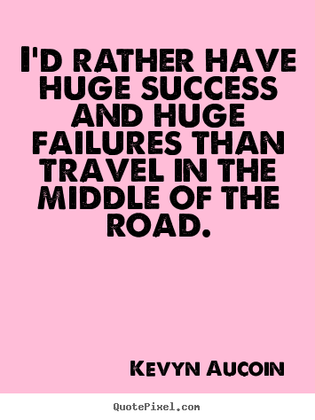 Kevyn Aucoin picture quotes - I'd rather have huge success and huge failures.. - Success quotes