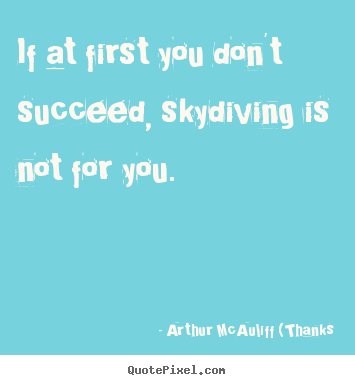 Arthur McAuliff (Thanks picture quotes - If at first you don't succeed, skydiving.. - Success quote