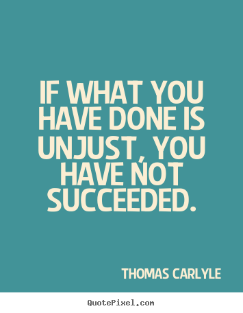 Quote about success - If what you have done is unjust, you have not succeeded.