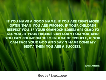Quote about success - If you have a good name, if you are right more often than you are..