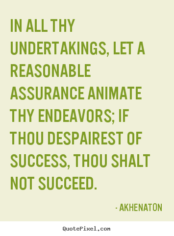 In all thy undertakings, let a reasonable assurance.. Akhenaton famous success quote