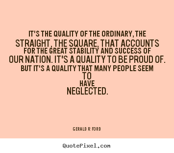 Create graphic picture quote about success - It's the quality of the ordinary, the straight, the square,..