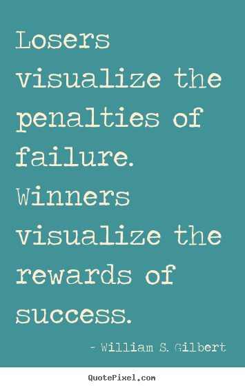 William S. Gilbert picture quotes - Losers visualize the penalties of failure. winners visualize.. - Success quote