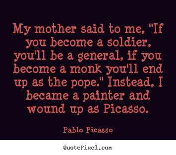 "My mother said to me, ""if you become a soldier, you'll be.. Pablo Picasso greatest success quotes"