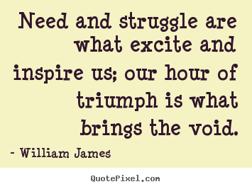 William James picture quotes - Need and struggle are what excite and inspire us; our hour of.. - Success quotes