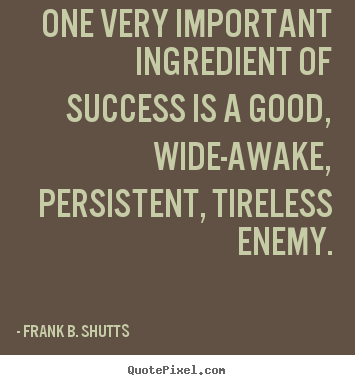 Success sayings - One very important ingredient of success is a good, wide-awake,..