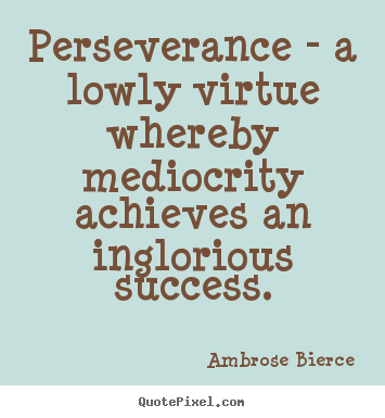 Ambrose Bierce picture quotes - Perseverance - a lowly virtue whereby mediocrity achieves.. - Success quotes