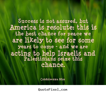 Success is not assured, but america is resolute: this is the best.. Condoleezza Rice top success quotes