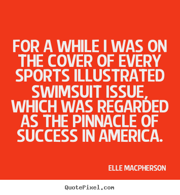 Elle Macpherson picture quotes - For a while i was on the cover of every sports illustrated swimsuit.. - Success quotes