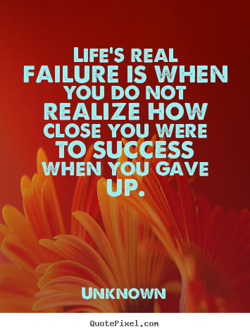 Unknown pictures sayings - Life's real failure is when you do not realize how close you were to.. - Success quotes