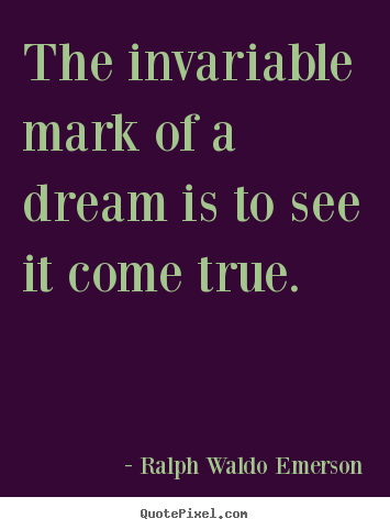 Ralph Waldo Emerson photo quotes - The invariable mark of a dream is to see it come true. - Success quote