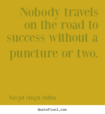 Navjot Singh Sidhu picture quotes - Nobody travels on the road to success without a puncture or two. - Success quotes