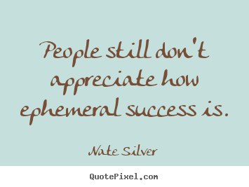 Success quote - People still don't appreciate how ephemeral success is.