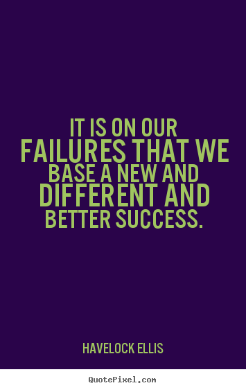 Quotes about success - It is on our failures that we base a new and..