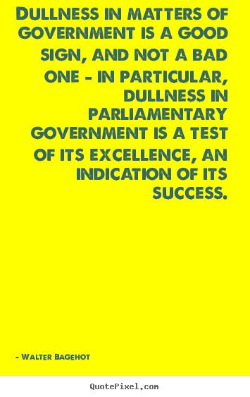 Dullness in matters of government is a good sign, and not a bad one.. Walter Bagehot  success quotes