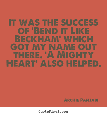 It was the success of 'bend it like beckham' which got my name out.. Archie Panjabi popular success quotes