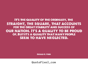 Gerald R. Ford image quotes - It's the quality of the ordinary, the straight, the.. - Success quotes