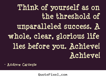 Think of yourself as on the threshold of unparalleled success... Andrew Carnegie great success quotes