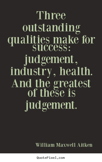 William Maxwell Aitken picture quotes - Three outstanding qualities make for success: judgement, industry,.. - Success quotes