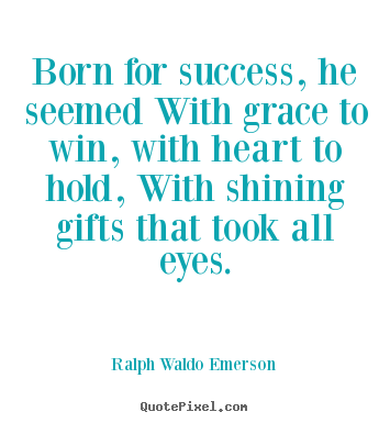 Born for success, he seemed with grace to win, with heart to hold,.. Ralph Waldo Emerson greatest success quote