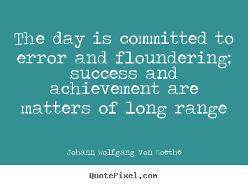 Johann Wolfgang Von Goethe picture sayings - The day is committed to error and floundering; success and achievement.. - Success quote