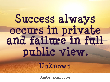 Unknown picture quotes - Success always occurs in private and failure.. - Success quote