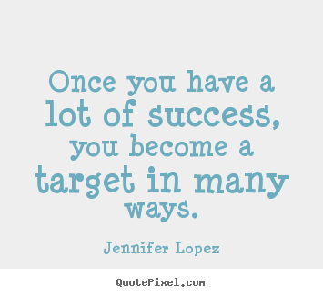 Jennifer Lopez photo sayings - Once you have a lot of success, you become a target in.. - Success quotes