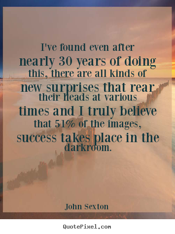 I've found even after nearly 30 years of doing this, there.. John Sexton  success quotes