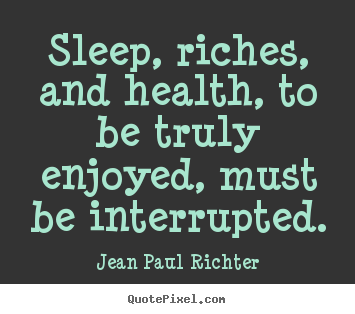 Success sayings - Sleep, riches, and health, to be truly enjoyed, must be interrupted.