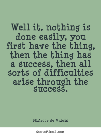Well it, nothing is done easily, you first have the thing, then the thing.. Ninette De Valois greatest success quote