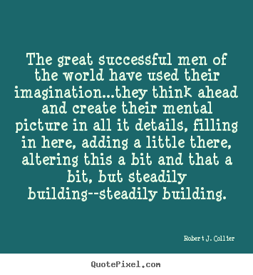 Robert J. Collier picture quotes - The great successful men of the world have used their imagination...they.. - Success quotes