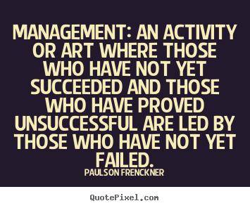 Management: an activity or art where those who have not.. Paulson Frenckner greatest success quote