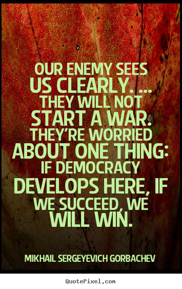 Our enemy sees us clearly. ... they will not.. Mikhail Sergeyevich Gorbachev best success quotes