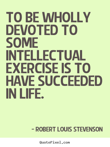 Success quote - To be wholly devoted to some intellectual exercise is to..