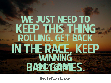 Quotes about success - We just need to keep this thing rolling. get back in the race,..